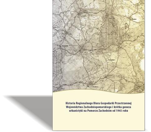 Historia Regionalnego Biura Gospodarki Przestrzennej Województwa Zachodniopomorskiego i krótka geneza urbanistyki na Pomorzu Zachodnim od 1945 roku